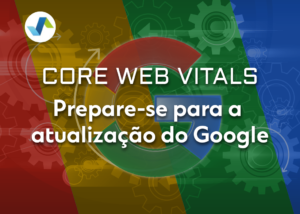 Core Web Vitals Prepare se para a atualizacao do Google
